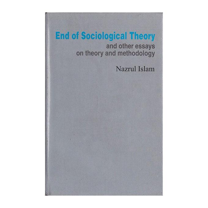 End Of Sociological Theory and Other Essays On Theory and Methodology: Nazrul Islam