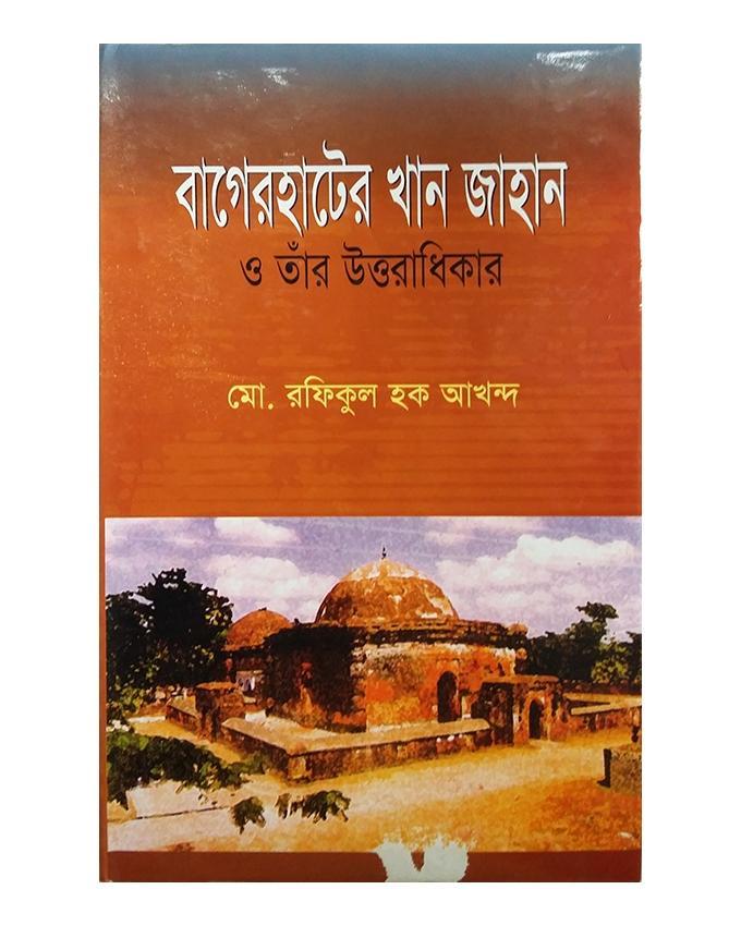 Bagerhater Khan Jahan O Taar Uttoradhikar by Md. Rafiqul Haque Akhondo