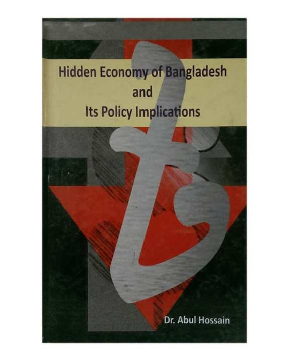 Hidden Economy Of Bangladesh and Its Policy Implications by Dr. Abul Hossain