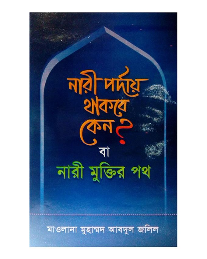 Nari Porday Thakbe Keno? Ba Nari Muktir Poth by Maolana Muhammad Abdul Jalil